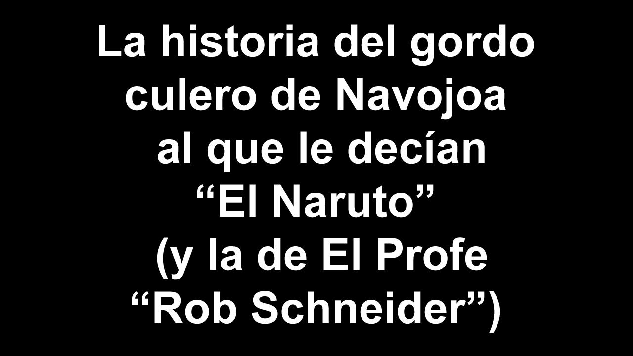 La historia de el gordo culero de Navojoa al que le decían -El Naruto- (y la de El Profe -Rob Schneider-) | PopScreen